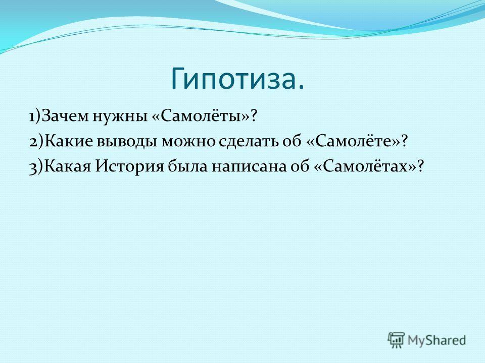 Гипотиза. 1)Зачем нужны «Самолёты»? 2)Какие выводы можно сделать об «Самолёте»? 3)Какая История была написана об «Самолётах»?