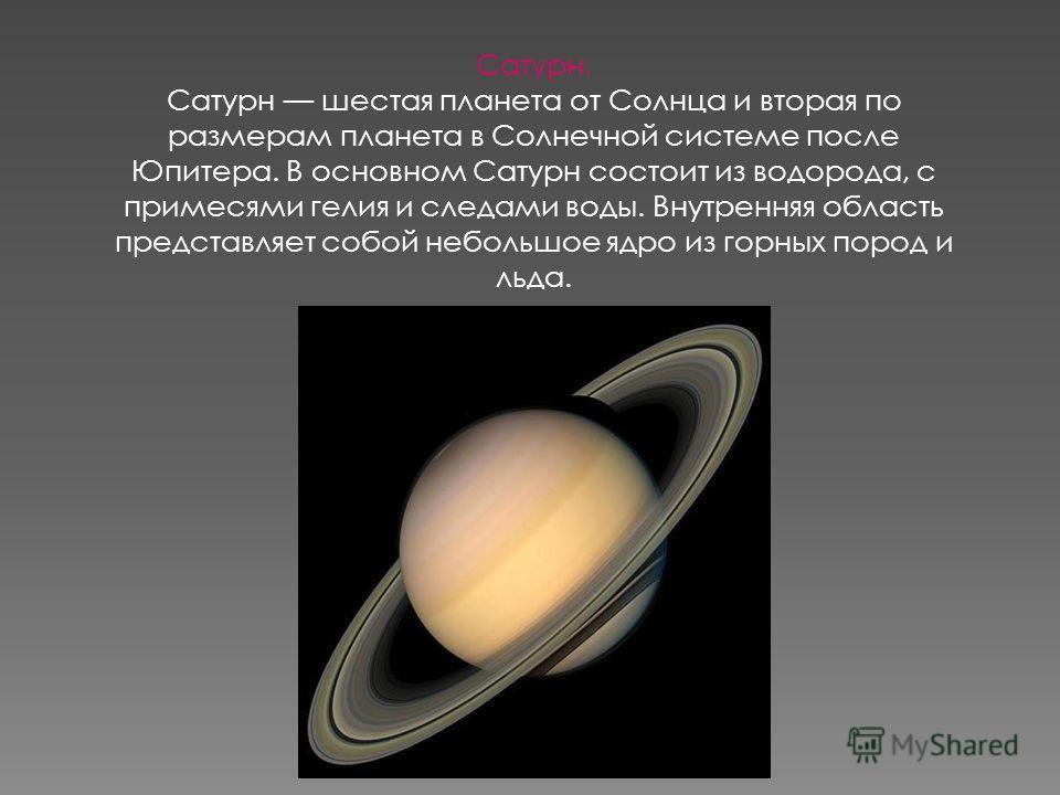 Сатурн. Сатурн шестая планета от Солнца и вторая по размерам планета в Солнечной системе после Юпитера. В основном Сатурн состоит из водорода, с примесями гелия и следами воды. Внутренняя область представляет собой небольшое ядро из горных пород и ль