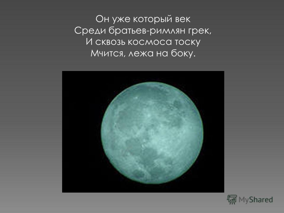 Он уже который век Среди братьев-римлян грек, И сквозь космоса тоску Мчится, лежа на боку.