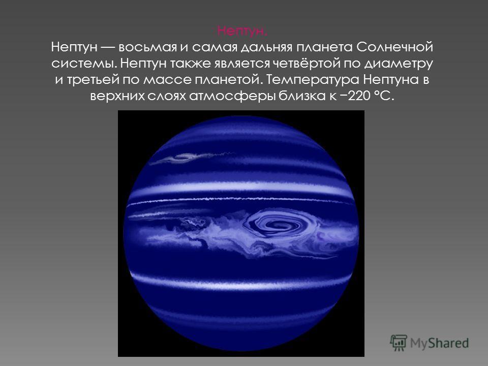 Нептун. Нептун восьмая и самая дальняя планета Солнечной системы. Нептун также является четвёртой по диаметру и третьей по массе планетой. Температура Нептуна в верхних слоях атмосферы близка к 220 °C.