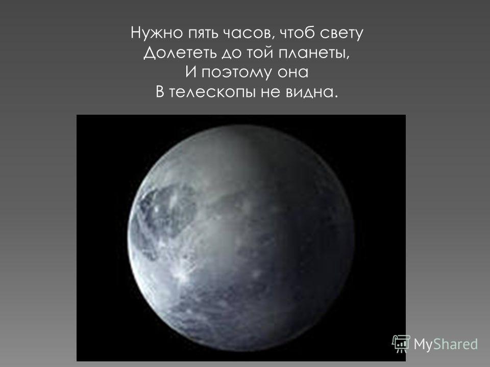 Нужно пять часов, чтоб свету Долететь до той планеты, И поэтому она В телескопы не видна.