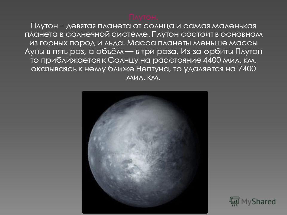 Плутон. Плутон – девятая планета от солнца и самая маленькая планета в солнечной системе. Плутон состоит в основном из горных пород и льда. Масса планеты меньше массы Луны в пять раз, а объём в три раза. Из-за орбиты Плутон то приближается к Солнцу н