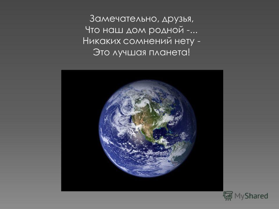 Замечательно, друзья, Что наш дом родной -... Никаких сомнений нету - Это лучшая планета!
