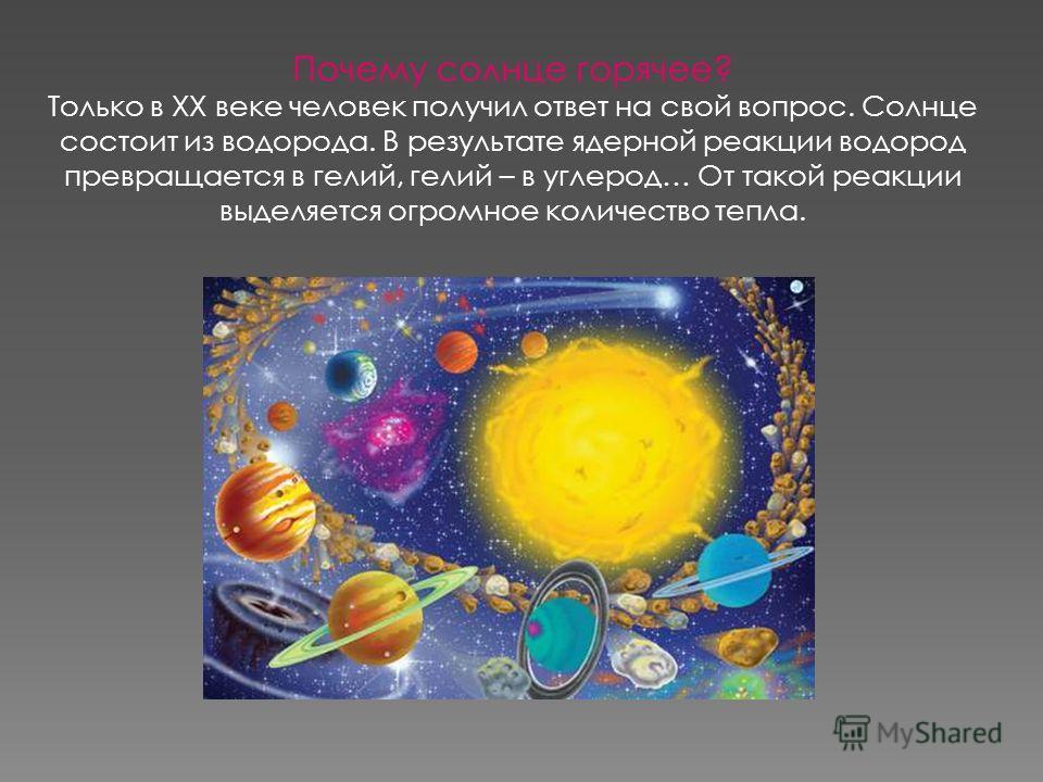 Почему солнце горячее? Только в XX веке человек получил ответ на свой вопрос. Солнце состоит из водорода. В результате ядерной реакции водород превращается в гелий, гелий – в углерод… От такой реакции выделяется огромное количество тепла.