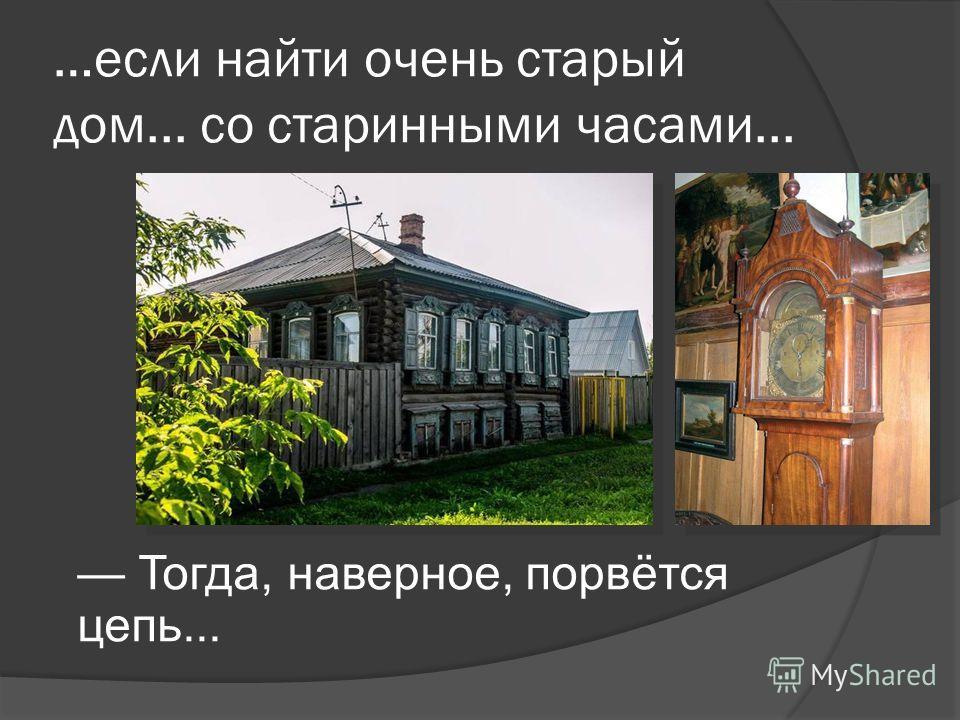 …если найти очень старый дом... со старинными часами... Тогда, наверное, порвётся цепь...