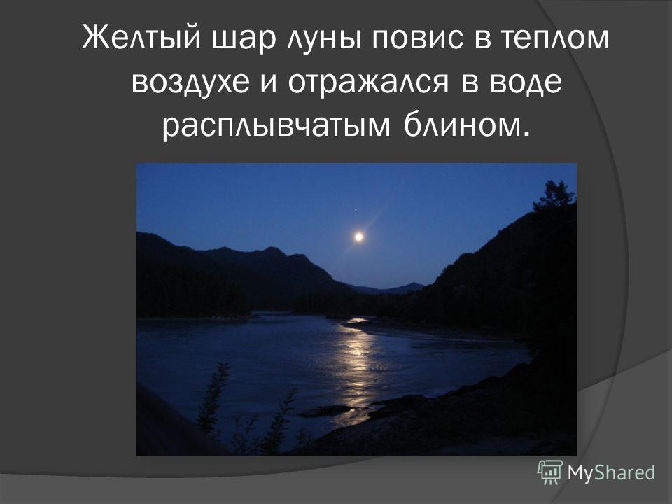 Желтый шар луны повис в теплом воздухе и отражался в воде расплывчатым блином.