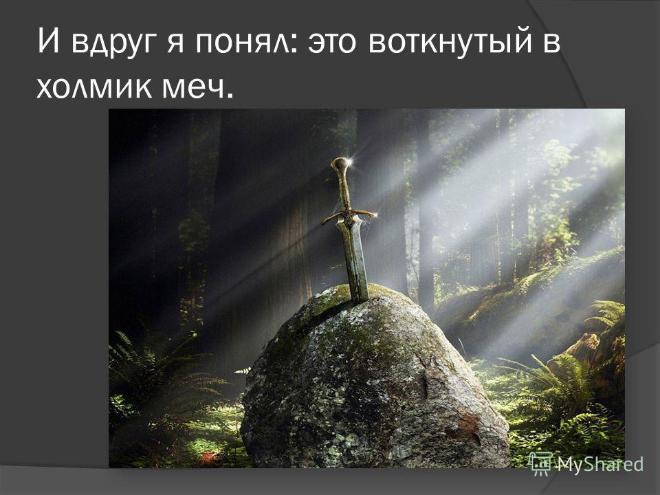 И вдруг я понял: это воткнутый в холмик меч.