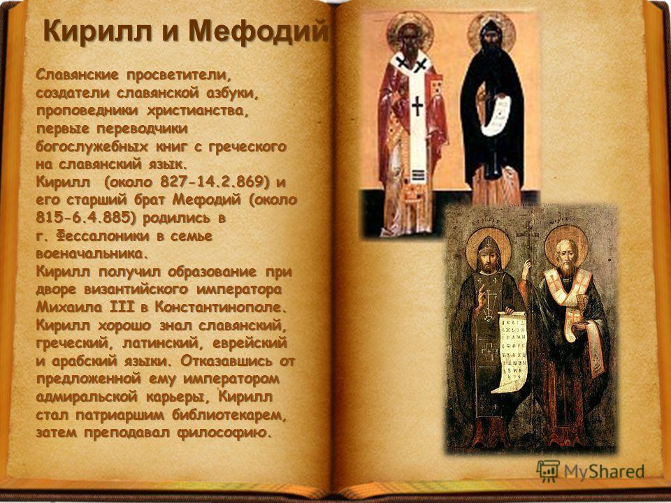 Кирилл и Мефодий Славянские просветители, создатели славянской азбуки, проповедники христианства, первые переводчики богослужебных книг с греческого на славянский язык. Кирилл (около 827-14.2.869) и его старший брат Мефодий (около 815-6.4.885) родили