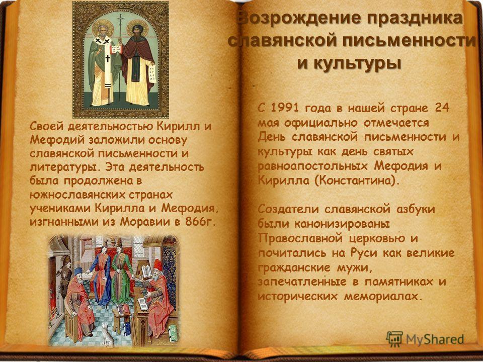 Своей деятельностью Кирилл и Мефодий заложили основу славянской письменности и литературы. Эта деятельность была продолжена в южнославянских странах учениками Кирилла и Мефодия, изгнанными из Моравии в 866г. С 1991 года в нашей стране 24 мая официаль
