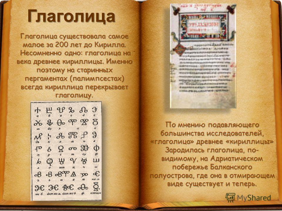 Глаголица Глаголица существовала самое малое за 200 лет до Кирилла. Несомненно одно: глаголица на века древнее кириллицы. Именно поэтому на старинных пергаментах (палимпсестах) всегда кириллица перекрывает глаголицу. Несомненно одно: глаголица на век