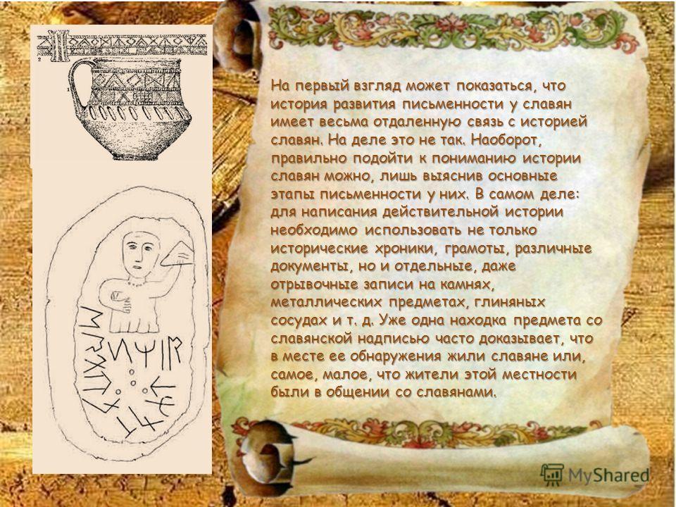 На первый взгляд может показаться, что история развития письменности у славян имеет весьма отдаленную связь с историей славян. На деле это не так. Наоборот, правильно подойти к пониманию истории славян можно, лишь выяснив основные этапы письменности