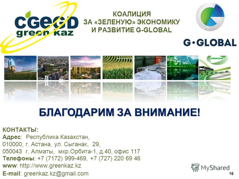 БЛАГОДАРИМ ЗА ВНИМАНИЕ! 16 КОНТАКТЫ: Адрес: Республика Казахстан, 010000, г. Астана, ул. Сыганак, 29, 050043 г. Алматы, мкр.Орбита-1, д.40, офис 117 Телефоны: +7 (7172) 999-469, +7 (727) 220 69 46 www: http://www.greenkaz.kz E-mail: greenkaz.kz@gmail