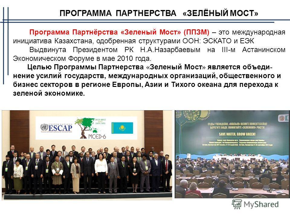 ПРОГРАММА ПАРТНЕРСТВА «ЗЕЛЁНЫЙ МОСТ» Программа Партнёрства «Зеленый Мост» (ППЗМ) – это международная инициатива Казахстана, одобренная структурами ООН: ЭСКАТО и ЕЭК Выдвинута Президентом РК Н.А.Назарбаевым на III-м Астанинском Экономическом Форуме в