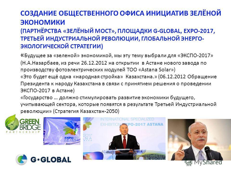 СОЗДАНИЕ ОБЩЕСТВЕННОГО ОФИСА ИНИЦИАТИВ ЗЕЛЁНОЙ ЭКОНОМИКИ (ПАРТНЁРСТВА «ЗЕЛЁНЫЙ МОСТ», ПЛОЩАДКИ G-GLOBAL, EXPO-2017, ТРЕТЬЕЙ ИНДУСТРИАЛЬНОЙ РЕВОЛЮЦИИ, ГЛОБАЛЬНОЙ ЭНЕРГО- ЭКОЛОГИЧЕСКОЙ СТРАТЕГИИ) « Будущее за «зеленой» экономикой, мы эту тему выбрали д