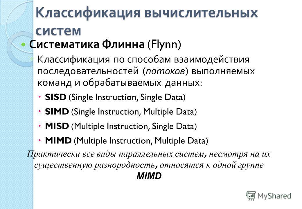 Классификация вычислительных систем Систематика Флинна (Flynn) Классификация по способам взаимодействия последовательностей ( потоков ) выполняемых команд и обрабатываемых данных : SISD (Single Instruction, Single Data) SIMD (Single Instruction, Mult