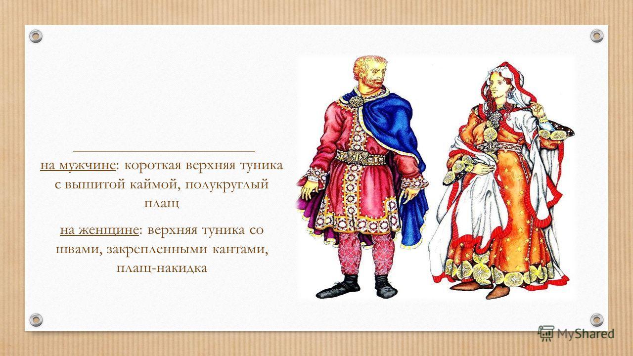 на мужчине: короткая верхняя туника с вышитой каймой, полукруглый плащ на женщине: верхняя туника со швами, закрепленными кантами, плащ-накидка