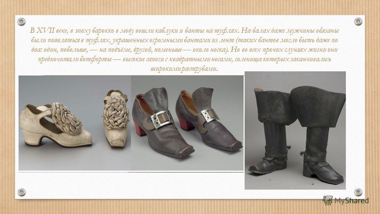 В XVII веке, в эпоху барокко в моду вошли каблуки и банты на туфлях. На балах даже мужчины обязаны были появляться в туфлях, украшенных огромными бантами из лент (таких бантов могло быть даже по два: один, побольше, на подъёме, другой, поменьше около