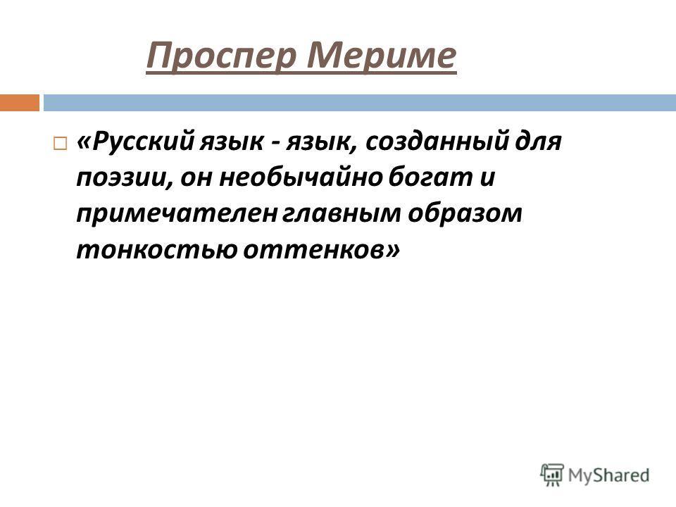 Проспер Мериме « Русский язык - язык, созданный для поэзии, он необычайно богат и примечателен главным образом тонкостью оттенков »