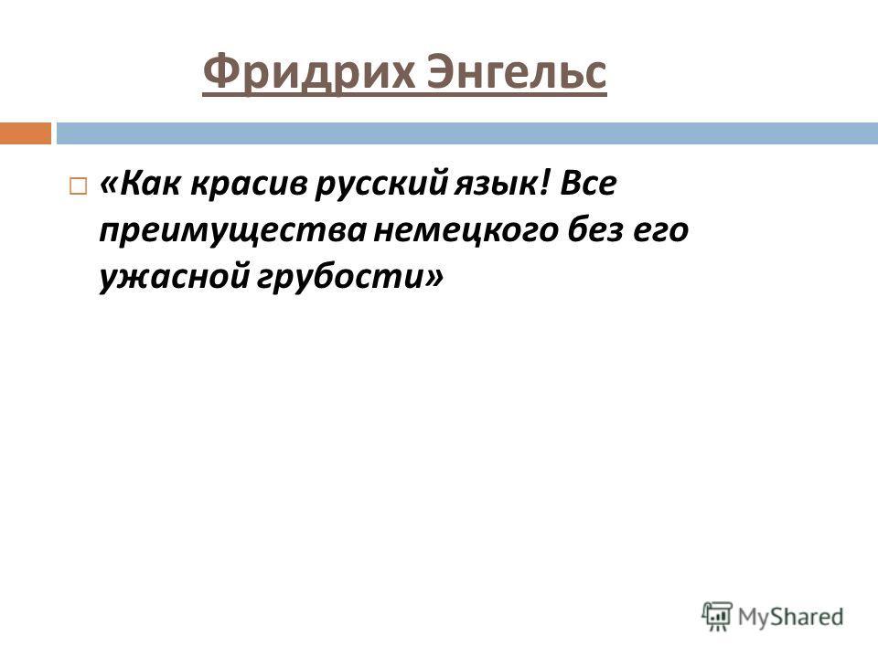 Фридрих Энгельс « Как красив русский язык ! Все преимущества немецкого без его ужасной грубости »