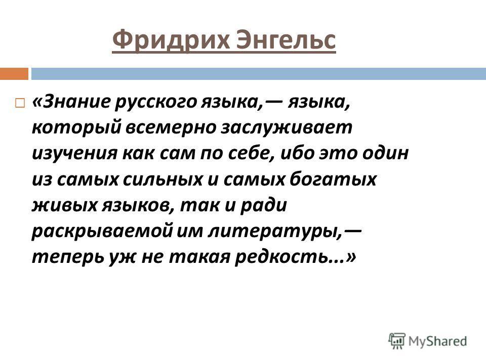 Фридрих Энгельс « Знание русского языка, языка, который всемерно заслуживает изучения как сам по себе, ибо это один из самых сильных и самых богатых живых языков, так и ради раскрываемой им литературы, теперь уж не такая редкость...»