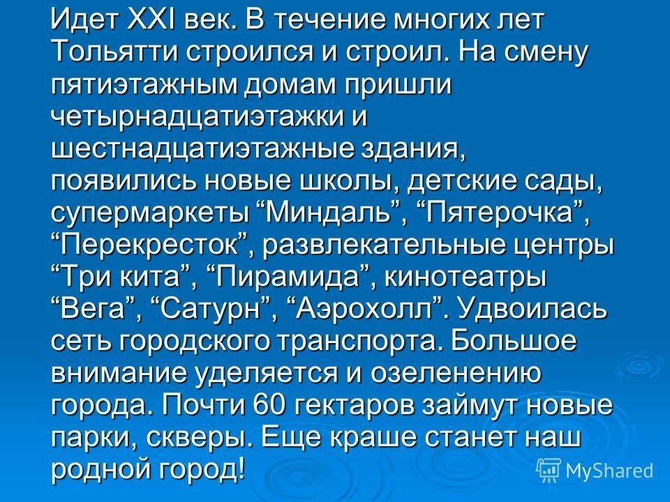 Идет XXI век. В течение многих лет Тольятти строился и строил. На смену пятиэтажным домам пришли четырнадцатиэтажки и шестнадцатиэтажные здания, появились новые школы, детские сады, супермаркеты Миндаль, Пятерочка, Перекресток, развлекательные центры