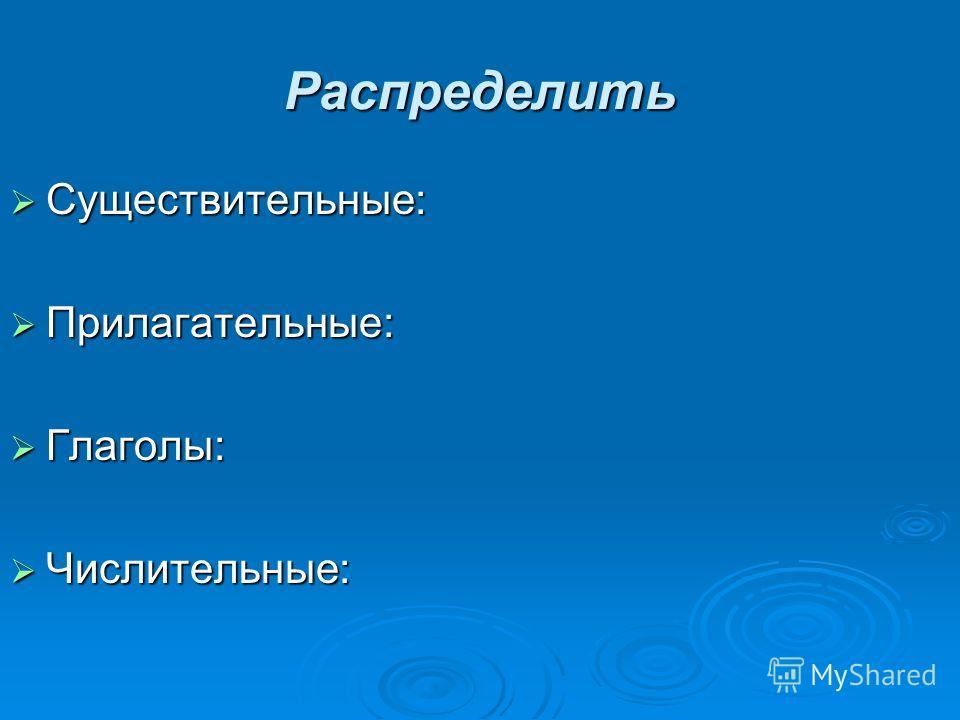 Распределить Существительные: Существительные: Прилагательные: Прилагательные: Глаголы: Глаголы: Числительные: Числительные: