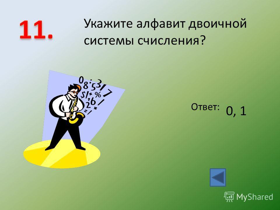 Укажите алфавит двоичной системы счисления? Ответ: 0, 1