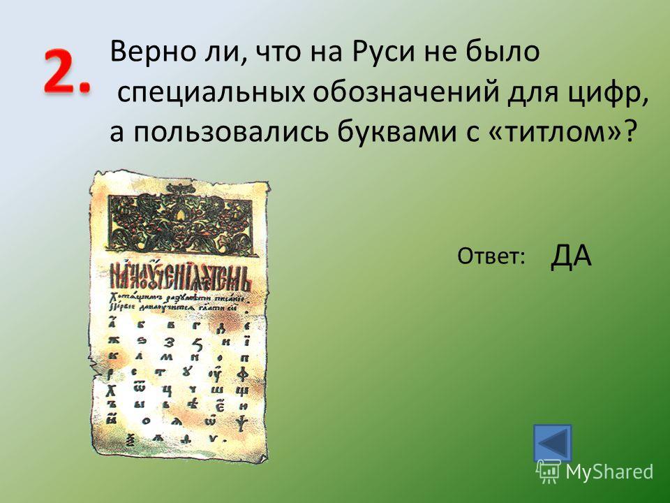 Верно ли, что на Руси не было специальных обозначений для цифр, а пользовались буквами с «титлом»? Ответ: ДА