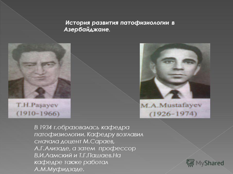 История развития патофизиологии в Азербайджане. В 1934 г.образовалась кафедра патофизиологии. Кафедру возглавил сначала доцент М.Сараев, А.Г.Ализаде, а затем профессор В.И.Ламский и Т.Г.Пашаев.На кафедре также работал А.М.Муфидзаде.