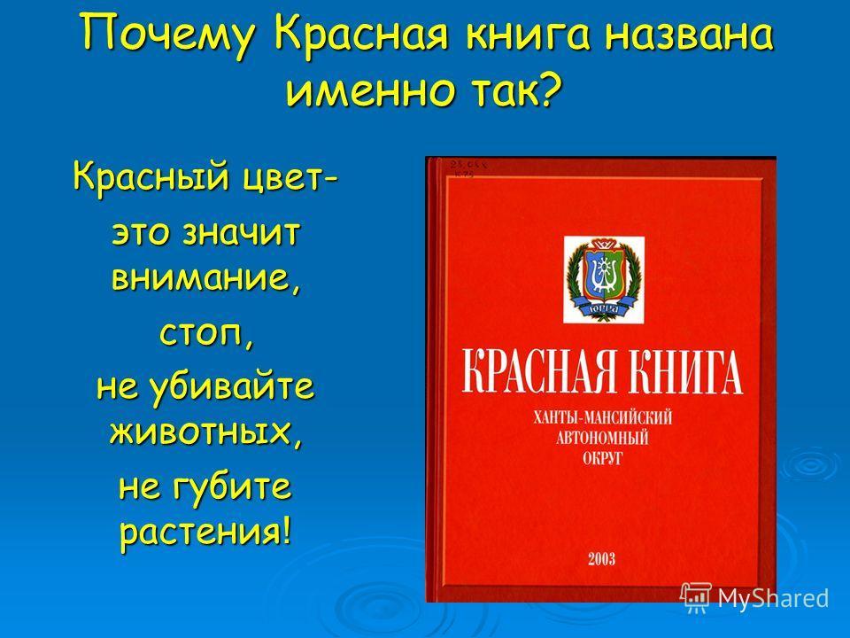 Почему Красная книга названа именно так? Красный цвет- это значит внимание, стоп, не убивайте животных, не губите растения !