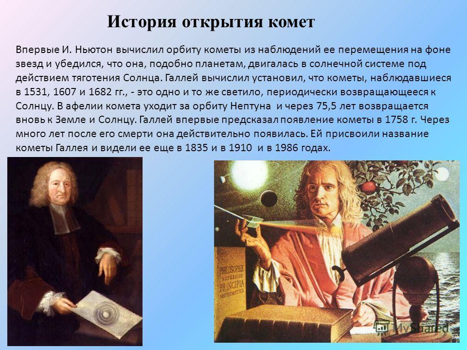 История открытия комет Впервые И. Ньютон вычислил орбиту кометы из наблюдений ее перемещения на фоне звезд и убедился, что она, подобно планетам, двигалась в солнечной системе под действием тяготения Солнца. Галлей вычислил установил, что кометы, наб