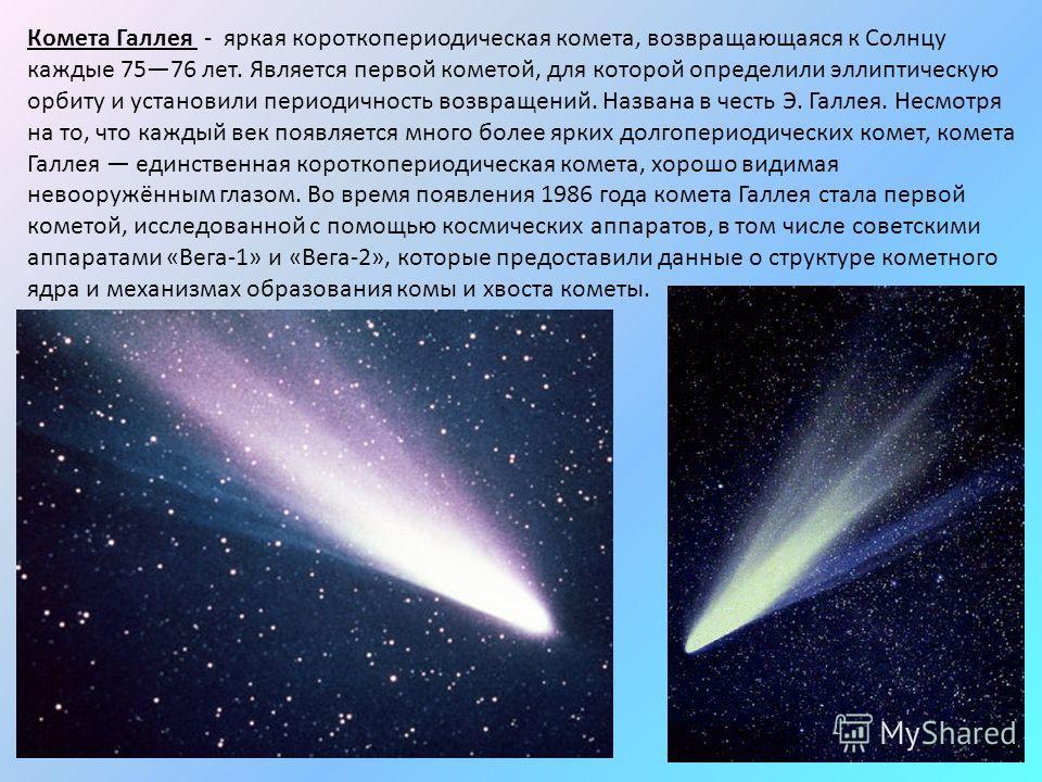Комета Галлея - яркая короткопериодическая комета, возвращающаяся к Солнцу каждые 7576 лет. Является первой кометой, для которой определили эллиптическую орбиту и установили периодичность возвращений. Названа в честь Э. Галлея. Несмотря на то, что ка