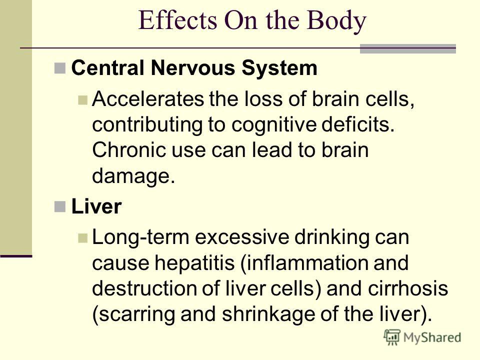 Effects On the Body Central Nervous System Accelerates the loss of brain cells, contributing to cognitive deficits. Chronic use can lead to brain damage. Liver Long-term excessive drinking can cause hepatitis (inflammation and destruction of liver ce