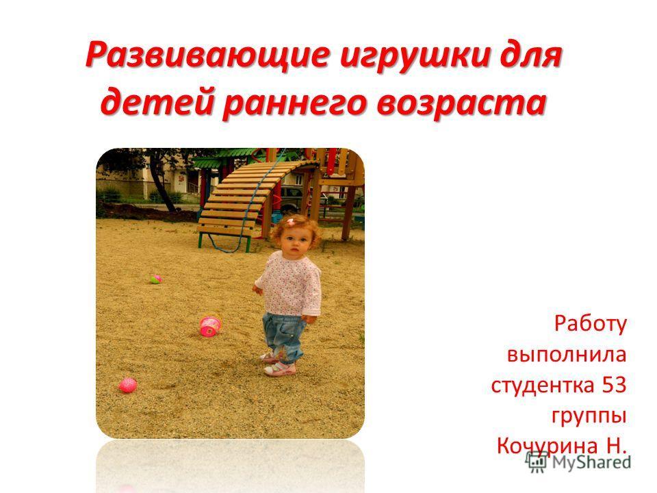 Развивающие игрушки для детей раннего возраста Работу выполнила студентка 53 группы Кочурина Н.