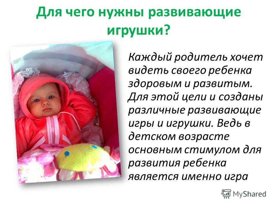 Для чего нужны развивающие игрушки? Каждый родитель хочет видеть своего ребенка здоровым и развитым. Для этой цели и созданы различные развивающие игры и игрушки. Ведь в детском возрасте основным стимулом для развития ребенка является именно игра