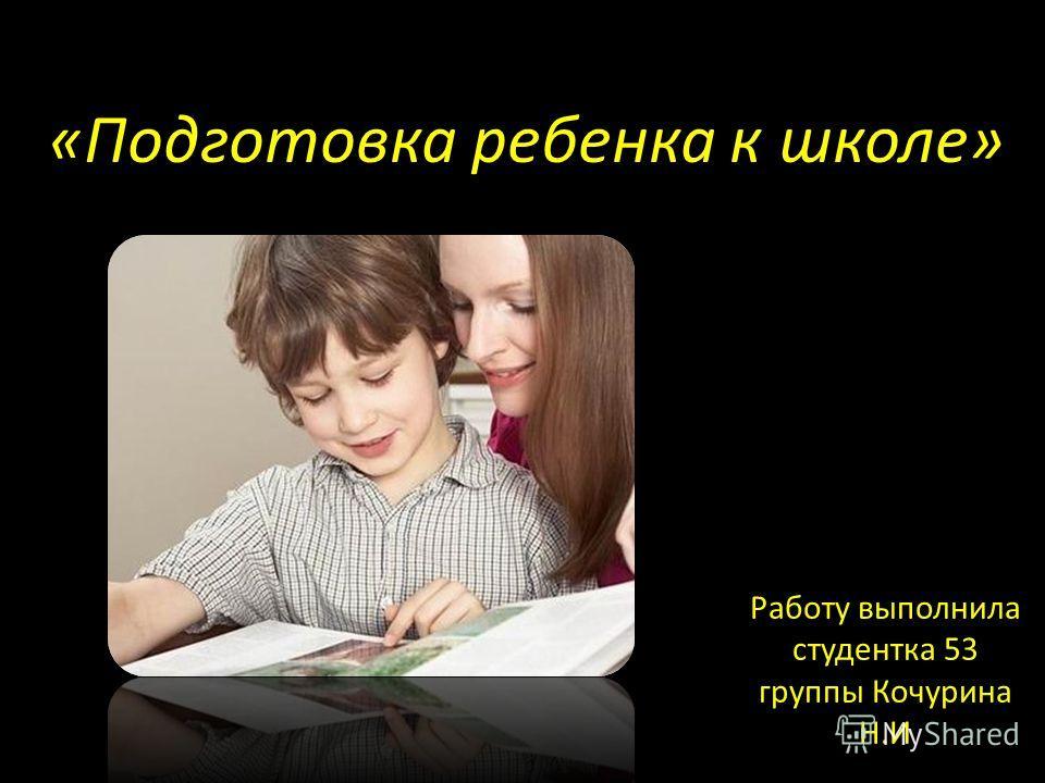 «Подготовка ребенка к школе» Работу выполнила студентка 53 группы Кочурина Н.И