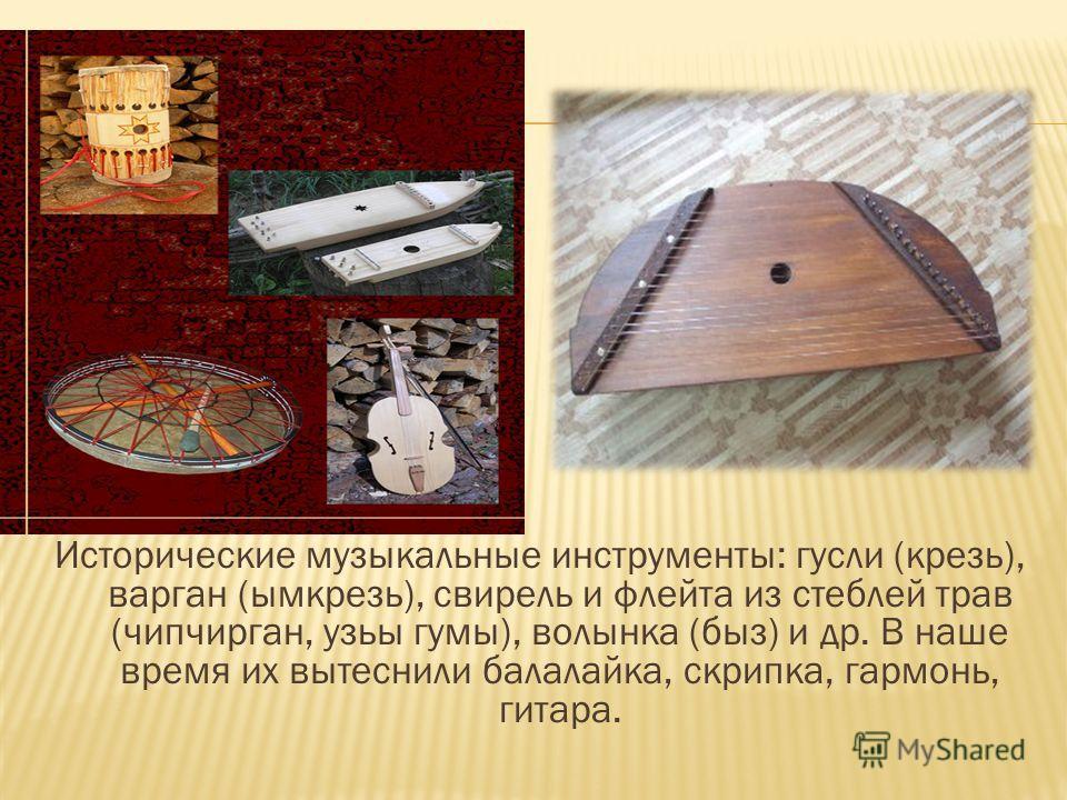 Исторические музыкальные инструменты: гусли (крезь), варган (ымкрезь), свирель и флейта из стеблей трав (чипчирган, узьы гумы), волынка (быз) и др. В наше время их вытеснили балалайка, скрипка, гармонь, гитара.