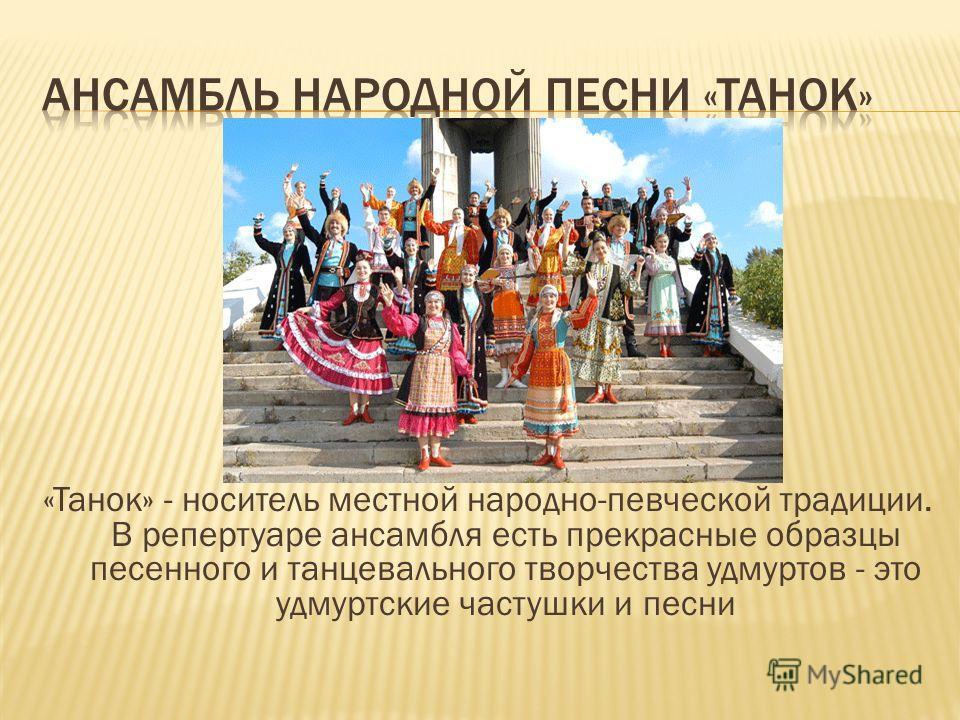 «Танок» - носитель местной народно-певческой традиции. В репертуаре ансамбля есть прекрасные образцы песенного и танцевального творчества удмуртов - это удмуртские частушки и песни