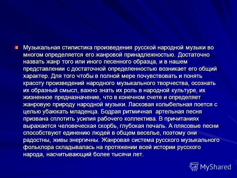 Музыкальная стилистика произведения русской народной музыки во многом определяется его жанровой принадлежностью. Достаточно назвать жанр того или иного песенного образца, и в нашем представлении с достаточной определенностью возникает его общий харак