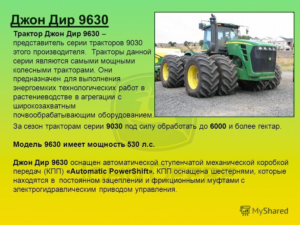 Джон Дир 9630 Трактор Джон Дир 9630 – представитель серии тракторов 9030 этого производителя. Тракторы данной серии являются самыми мощными колесными тракторами. Они предназначен для выполнения энергоемких технологических работ в растениеводстве в аг