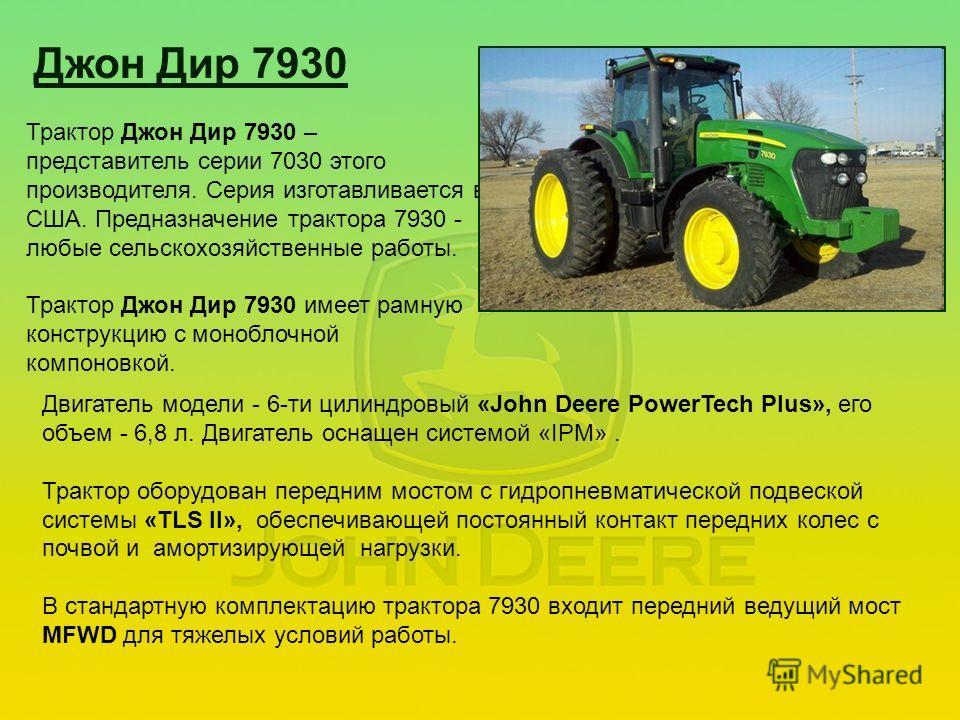Джон Дир 7930 Трактор Джон Дир 7930 – представитель серии 7030 этого производителя. Серия изготавливается в США. Предназначение трактора 7930 - любые сельскохозяйственные работы. Трактор Джон Дир 7930 имеет рамную конструкцию с моноблочной компоновко