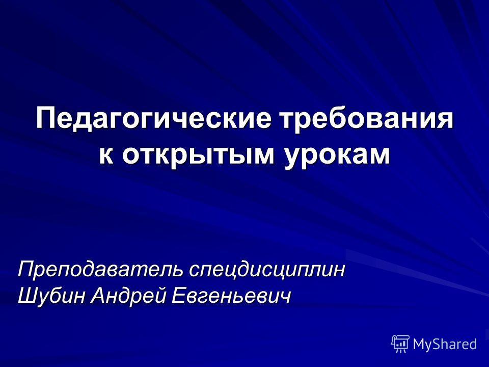 Педагогические требования к открытым урокам Преподаватель спецдисциплин Шубин Андрей Евгеньевич