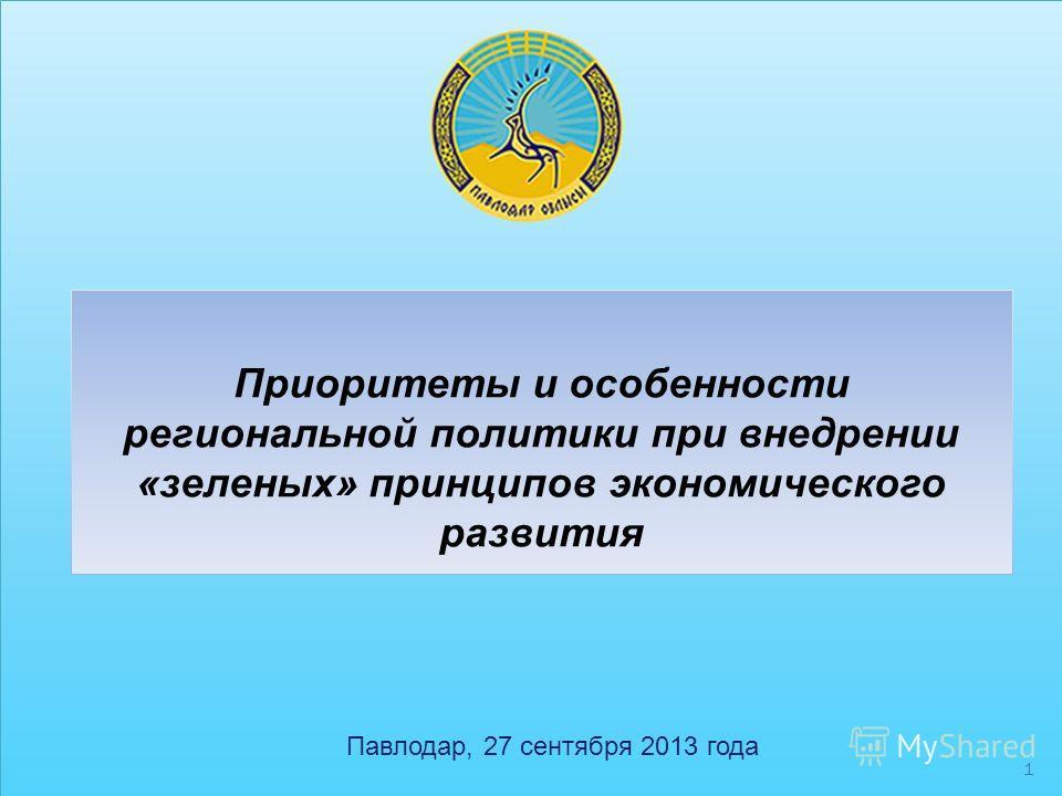 1 Приоритеты и особенности региональной политики при внедрении «зеленых» принципов экономического развития Павлодар, 27 сентября 2013 года