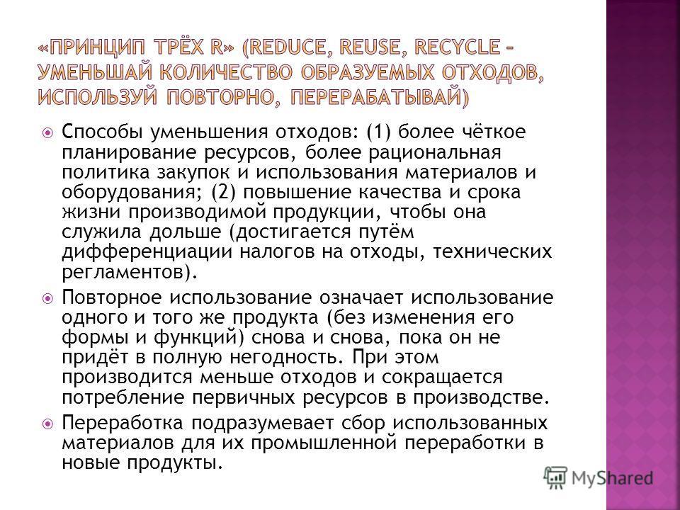 Способы уменьшения отходов: (1) более чёткое планирование ресурсов, более рациональная политика закупок и использования материалов и оборудования; (2) повышение качества и срока жизни производимой продукции, чтобы она служила дольше (достигается путё