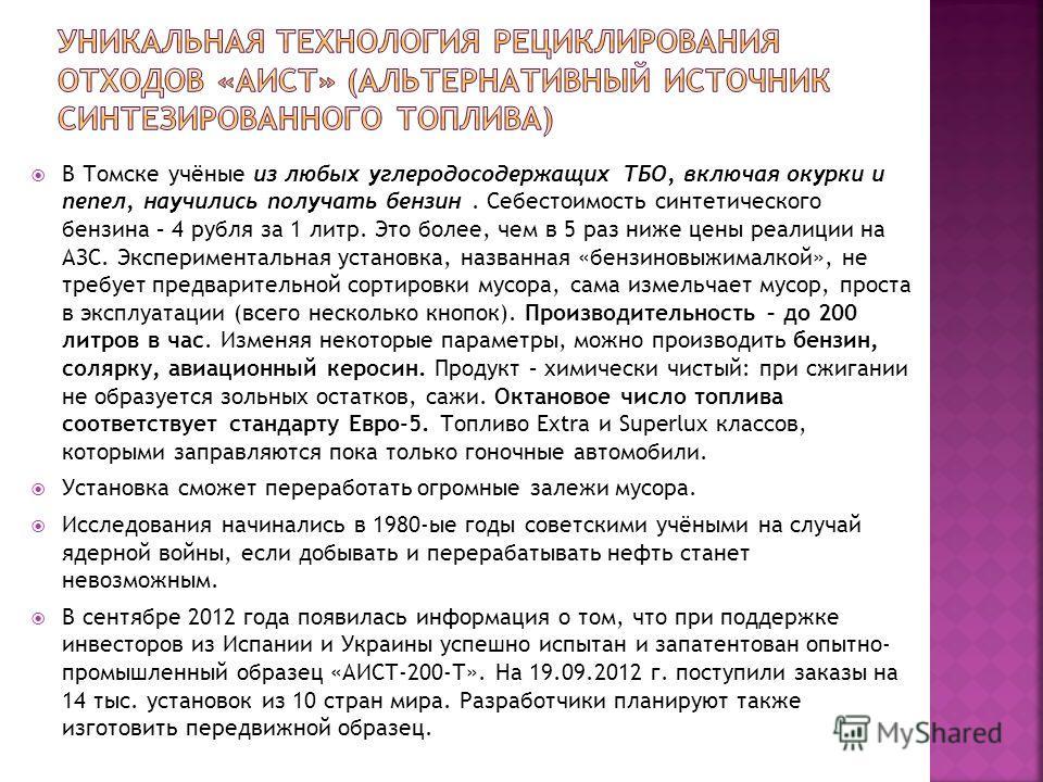 В Томске учёные из любых углеродосодержащих ТБО, включая окурки и пепел, научились получать бензин. Себестоимость синтетического бензина – 4 рубля за 1 литр. Это более, чем в 5 раз ниже цены реалиции на АЗС. Экспериментальная установка, названная «бе