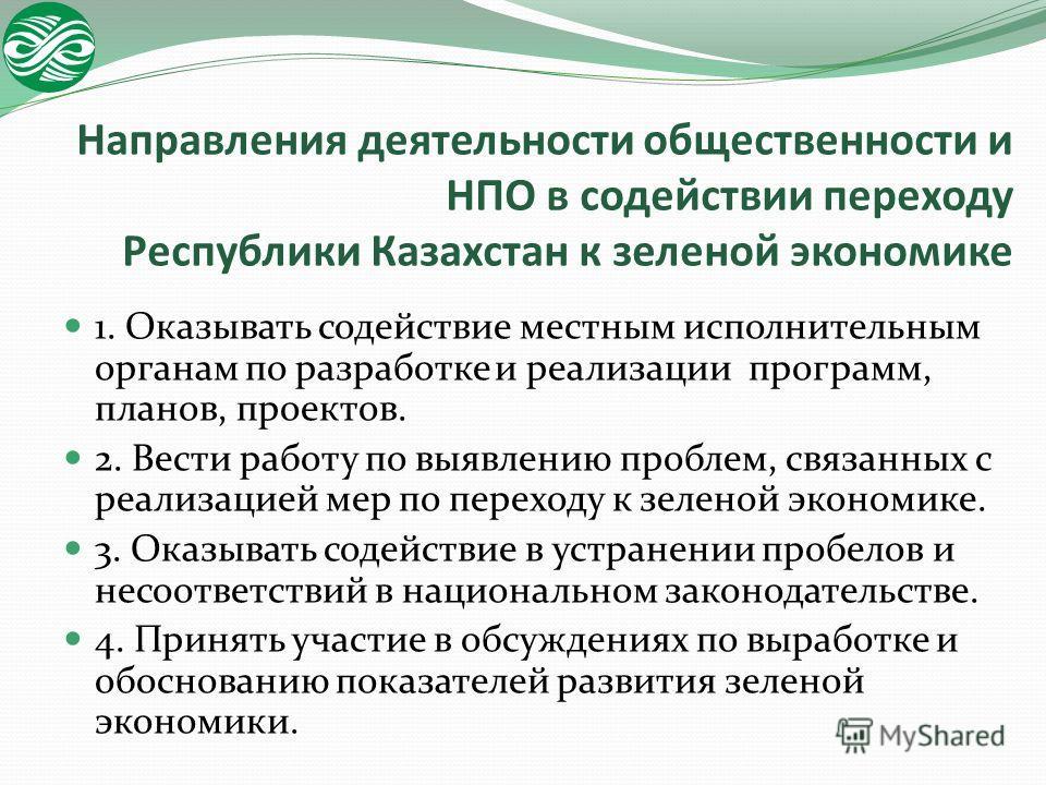 Направления деятельности общественности и НПО в содействии переходу Республики Казахстан к зеленой экономике 1. Оказывать содействие местным исполнительным органам по разработке и реализации программ, планов, проектов. 2. Вести работу по выявлению пр