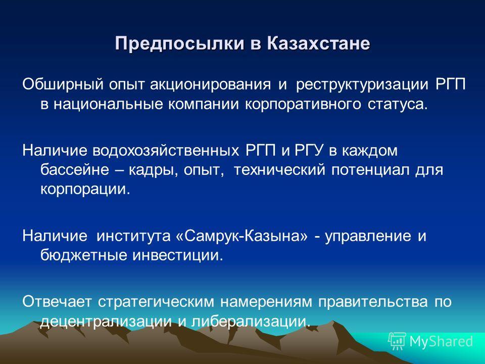 Предпосылки в Казахстане Обширный опыт акционирования и реструктуризации РГП в национальные компании корпоративного статуса. Наличие водохозяйственных РГП и РГУ в каждом бассейне – кадры, опыт, технический потенциал для корпорации. Наличие института