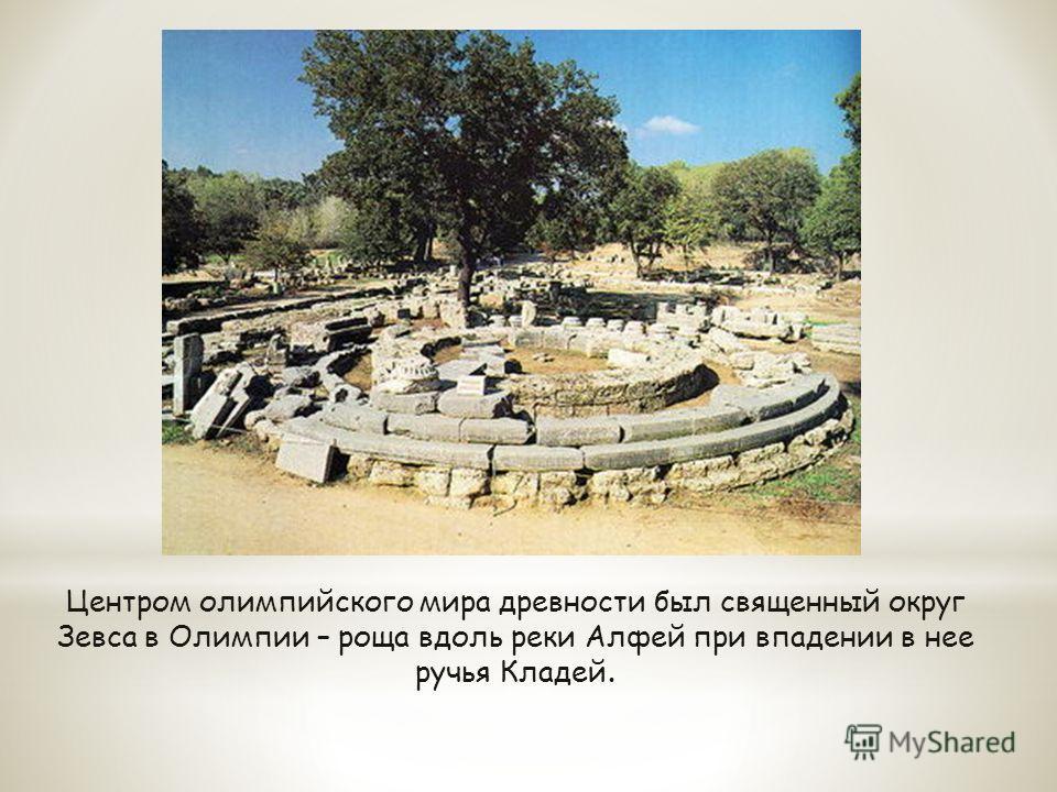 Центром олимпийского мира древности был священный округ Зевса в Олимпии – роща вдоль реки Алфей при впадении в нее ручья Кладей.