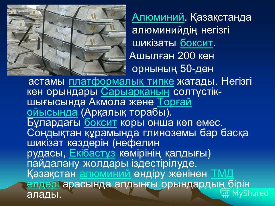Алюминий. ҚазақстандаАлюминий алюминийдің негізгі шикізаты боксит.боксит Ашылған 200 кен орнының 50-ден астамы платформалық типке жатады. Негізгі кен орындары Сарыарқаның солтүстік- шығысында Акмола және Торғай ойысында (Арқалық торабы). Бұлардағы бо