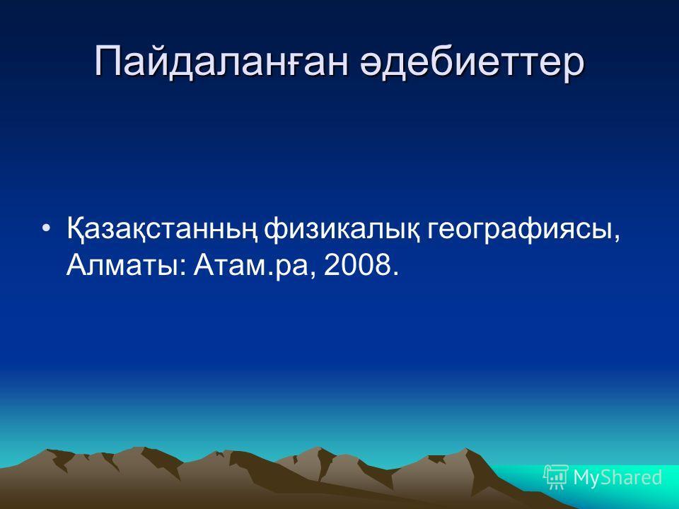 Пайдаланған әдебиеттер Қазақстанньң физикалық географиясы, Алматы: Атам.ра, 2008.